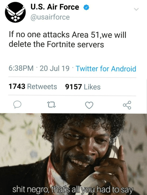 Android, Shit, and Twitter: U.S. Air Force  @usairforce  If no one attacks Area 51,we will  delete the Fortnite servers  6:38PM 20 Jul 19 Twitter for Android  1743 Retweets  9157 Likes  shit negro, that's all you had to say