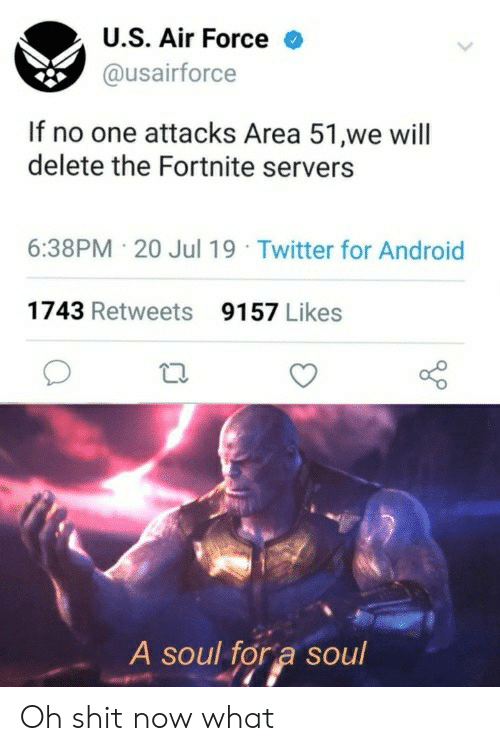 Android, Shit, and Twitter: U.S. Air Force  @usairforce  If no one attacks Area 51,we will  delete the Fortnite servers  6:38PM 20 Jul 19 Twitter for Android  1743 Retweets  9157 Likes  A soul for a soul Oh shit now what