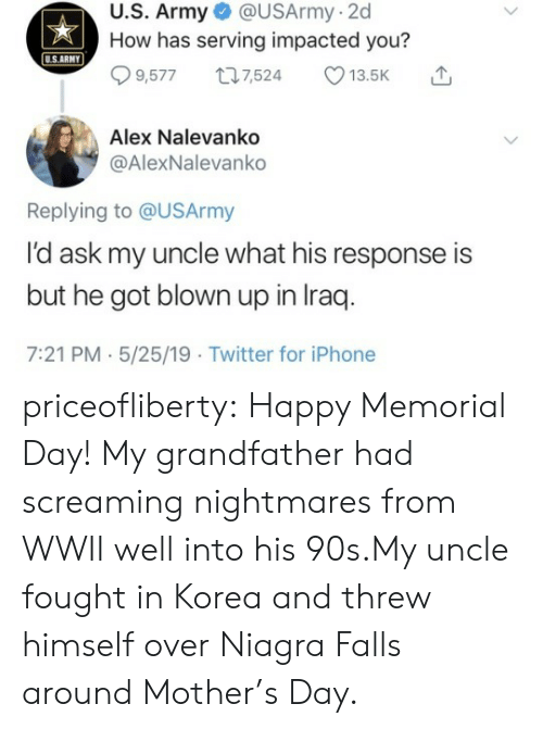 Iraq: U.S. Army @USArmy-2d  How has serving impacted you?  USARMY  9,5777,524 13.5K  Alex Nalevanko  @AlexNalevanko  Replying to @USArmy  l'd ask my uncle what his response is  but he got blown up in Iraq  7:21 PM.5/25/19 Twitter for iPhone priceofliberty:  Happy Memorial Day!  My grandfather had screaming nightmares from WWII well into his 90s.My uncle fought in Korea and threw himself over Niagra Falls around Mother's Day.
