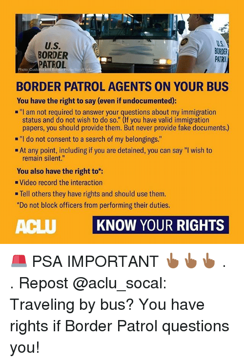 """Aclu: U.S.  BORDER  PATROL  U.S  BORDER  PATR)  Photo: Custom  BORDER PATROL AGENTS ON YOUR BUS  You have the right to say (even if undocumented):  """"I am not required to answer your questions about my immigration  status and do not wish to do so."""" (If you have valid immigration  papers, you should provide them. But never provide fake documents.)  """"I do not consent to a search of my belongings.""""  At any point, including if you are detained, you can say """"I wish to  remain silent.""""  You also have the right to:  Video record the interaction  . Tell others they have rights and should use them.  Do not block officers from performing their duties.  ACLU KNOW YOUR RIGHTS 🚨 PSA IMPORTANT 👆🏾👆🏾👆🏾 . . Repost @aclu_socal: Traveling by bus? You have rights if Border Patrol questions you!"""
