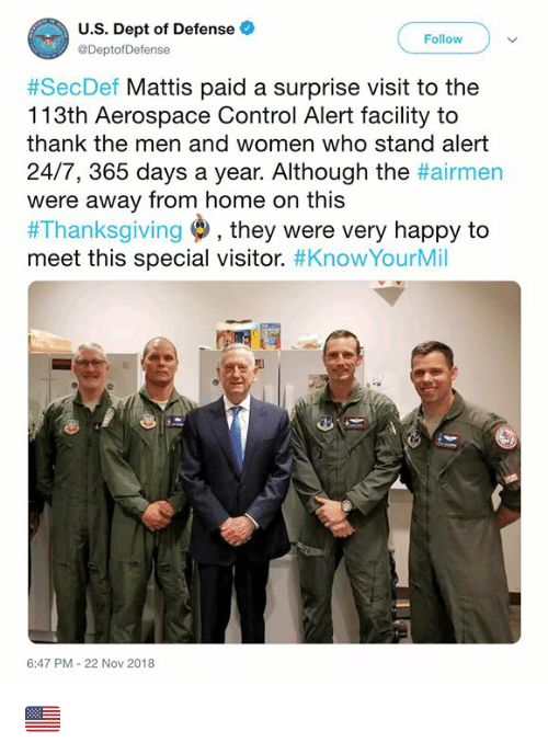 Mattis: U.S. Dept of Defense  @DeptofDefense  Follow  #SecDef Mattis paid a surprise visit to the  113th Aerospace Control Alert facility to  thank the men and women who stand alert  24/7, 365 days a year. Although the #airmen  were away from home on this  #Thanksgiving , they were very happy to  meet this special visitor. #KnowYourMil  6:47 PM-22 Nov 2018 🇺🇲️