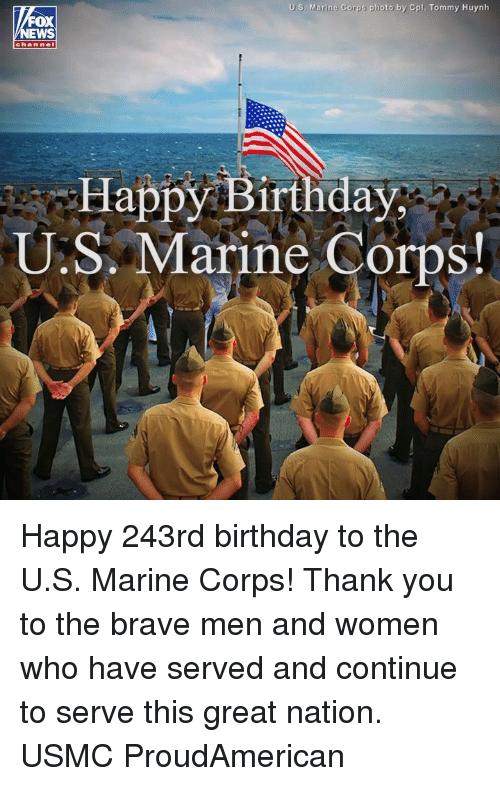 usmc: U.S. Marine Corps photo by Cpl. Tommy Huynh  OX  chan nel  Happy Birthday  U.S. Marine Corps Happy 243rd birthday to the U.S. Marine Corps! Thank you to the brave men and women who have served and continue to serve this great nation. USMC ProudAmerican