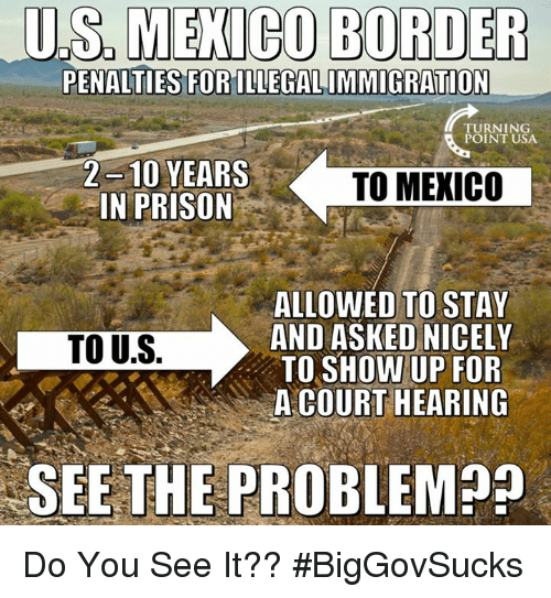 Do You See It: U.S,MECO  BORDER  PENALTIES FORILLEGALIMMIGRATION  TURNING  POINT USA  2 -10 YEARS  IN PRISON  TO MEXICO  ALLOWED TO STAY  AND ASKED NICELY  TO SHOW UP FOR  A COURT HEARING  TO U.S.  SEE THE PROBLEM Do You See It?? #BigGovSucks