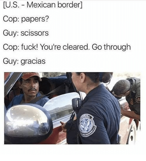Fuck, Mexican, and Cop: [U.S. Mexican border]  Cop: papers?  Guy: scissors  Cop: fuck! You're cleared. Go through  Guy: gracias