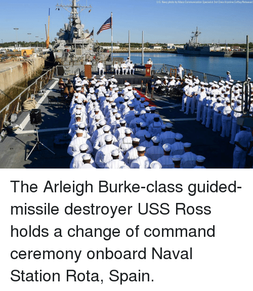 Memes, Navy, and Spain: U.S. Navy photo by Mass Communication Specialist 3rd Class Krystina Coffey/Released The Arleigh Burke-class guided-missile destroyer USS Ross holds a change of command ceremony onboard Naval Station Rota, Spain.