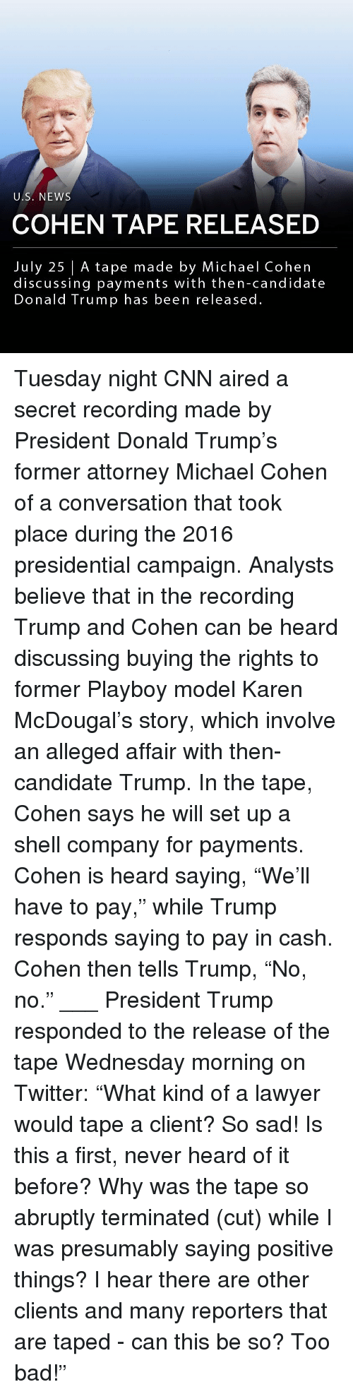 "Aired: U.S. NEWS  COHEN TAPE RELEASED  July 25 | A tape made by Michael Cohen  discussing payments with then-candidate  Donald Trump has been released. Tuesday night CNN aired a secret recording made by President Donald Trump's former attorney Michael Cohen of a conversation that took place during the 2016 presidential campaign. Analysts believe that in the recording Trump and Cohen can be heard discussing buying the rights to former Playboy model Karen McDougal's story, which involve an alleged affair with then-candidate Trump. In the tape, Cohen says he will set up a shell company for payments. Cohen is heard saying, ""We'll have to pay,"" while Trump responds saying to pay in cash. Cohen then tells Trump, ""No, no."" ___ President Trump responded to the release of the tape Wednesday morning on Twitter: ""What kind of a lawyer would tape a client? So sad! Is this a first, never heard of it before? Why was the tape so abruptly terminated (cut) while I was presumably saying positive things? I hear there are other clients and many reporters that are taped - can this be so? Too bad!"""