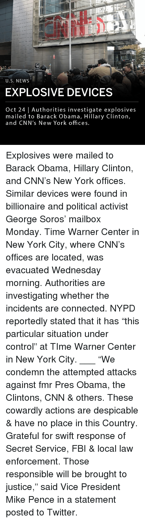 "explosive: U.S. NEWS  EXPLOSIVE DEVICES  Oct 24 | Authorities investigate explosives  mailed to Barack Obama, Hillary Clinton,  and CNN's New York offices Explosives were mailed to Barack Obama, Hillary Clinton, and CNN's New York offices. Similar devices were found in billionaire and political activist George Soros' mailbox Monday. Time Warner Center in New York City, where CNN's offices are located, was evacuated Wednesday morning. Authorities are investigating whether the incidents are connected. NYPD reportedly stated that it has ""this particular situation under control"" at TIme Warner Center in New York City. ___ ""We condemn the attempted attacks against fmr Pres Obama, the Clintons, CNN & others. These cowardly actions are despicable & have no place in this Country. Grateful for swift response of Secret Service, FBI & local law enforcement. Those responsible will be brought to justice,"" said Vice President Mike Pence in a statement posted to Twitter."