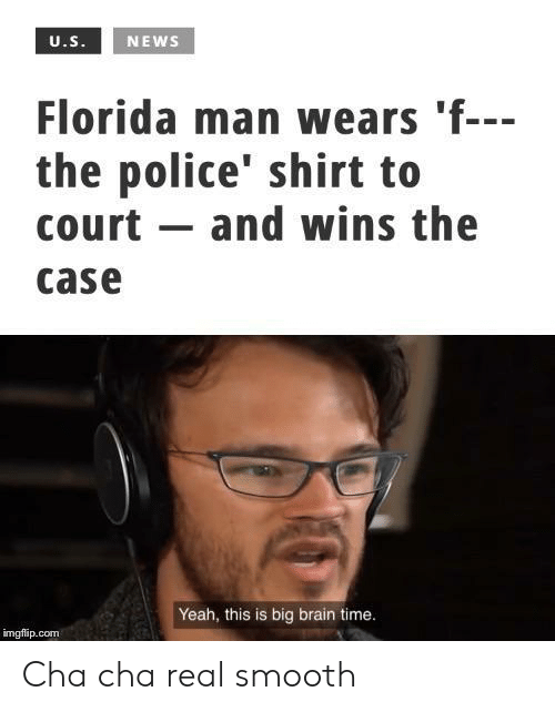 cha cha: U.S.  NEWS  Florida man wears 'f---  the police' shirt to  court and wins the  case  Yeah, this is big brain time.  imgflip.com Cha cha real smooth