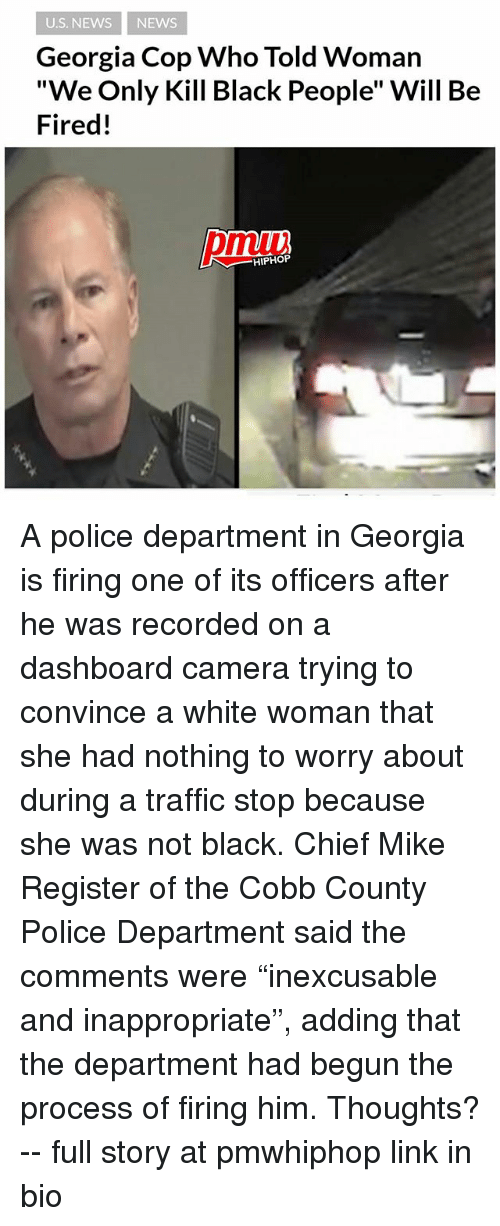 "Copping: U.S. NEWS NEWS  Georgia Cop Who Told Woman  ""We Only Kill Black People"" Will Be  Fired!  pmiui  HIPHOP A police department in Georgia is firing one of its officers after he was recorded on a dashboard camera trying to convince a white woman that she had nothing to worry about during a traffic stop because she was not black. Chief Mike Register of the Cobb County Police Department said the comments were ""inexcusable and inappropriate"", adding that the department had begun the process of firing him. Thoughts? -- full story at pmwhiphop link in bio"