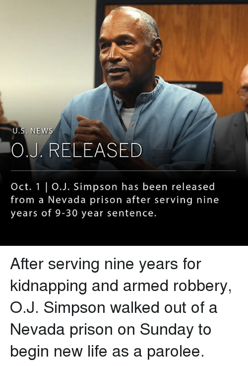 Life, Memes, and News: U.S. NEWS  O.J. RELEASED  Oct. 1 | O.J. Simpson has been released  from a Nevada prison after serving nine  years of 9-30 year sentence. After serving nine years for kidnapping and armed robbery, O.J. Simpson walked out of a Nevada prison on Sunday to begin new life as a parolee.