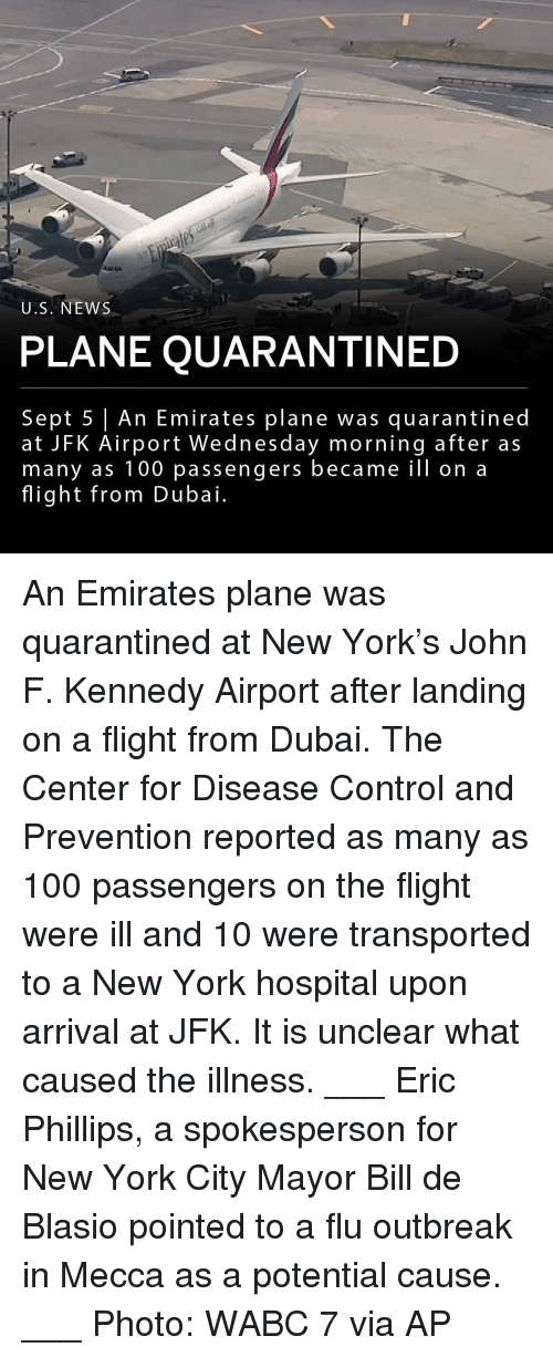 phillips: U.S. NEWS  PLANE QUARANTINED  Sept 5 An Emirates plane was quarantined  at JFK Airport Wednesday morning after as  many as 100 passengers became ill on a  flight from Dubai. An Emirates plane was quarantined at New York's John F. Kennedy Airport after landing on a flight from Dubai. The Center for Disease Control and Prevention reported as many as 100 passengers on the flight were ill and 10 were transported to a New York hospital upon arrival at JFK. It is unclear what caused the illness. ___ Eric Phillips, a spokesperson for New York City Mayor Bill de Blasio pointed to a flu outbreak in Mecca as a potential cause. ___ Photo: WABC 7 via AP