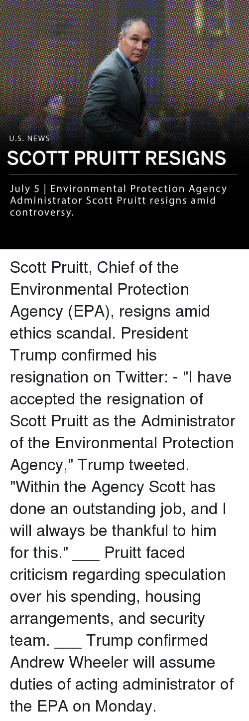 "Memes, News, and Twitter: U.S. NEWS  SCOTT PRUITT RESIGNS  July 5 Environmental Protection Agency  Administrator Scott Pruitt resigns amid  controversy Scott Pruitt, Chief of the Environmental Protection Agency (EPA), resigns amid ethics scandal. President Trump confirmed his resignation on Twitter: - ""I have accepted the resignation of Scott Pruitt as the Administrator of the Environmental Protection Agency,"" Trump tweeted. ""Within the Agency Scott has done an outstanding job, and I will always be thankful to him for this."" ___ Pruitt faced criticism regarding speculation over his spending, housing arrangements, and security team. ___ Trump confirmed Andrew Wheeler will assume duties of acting administrator of the EPA on Monday."