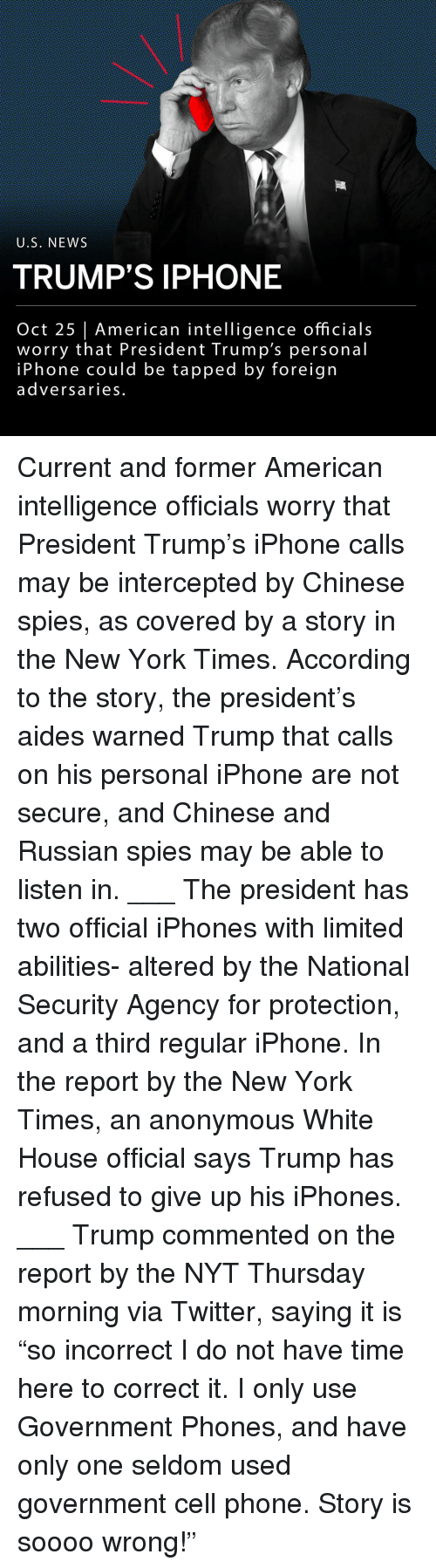 "Iphone, Memes, and New York: U.S, NEWS  TRUMP'S IPHONE  Oct 25 | American intelligence officials  worry that President Trump's personal  iPhone could be tapped by foreign  adversaries. Current and former American intelligence officials worry that President Trump's iPhone calls may be intercepted by Chinese spies, as covered by a story in the New York Times. According to the story, the president's aides warned Trump that calls on his personal iPhone are not secure, and Chinese and Russian spies may be able to listen in. ___ The president has two official iPhones with limited abilities- altered by the National Security Agency for protection, and a third regular iPhone. In the report by the New York Times, an anonymous White House official says Trump has refused to give up his iPhones. ___ Trump commented on the report by the NYT Thursday morning via Twitter, saying it is ""so incorrect I do not have time here to correct it. I only use Government Phones, and have only one seldom used government cell phone. Story is soooo wrong!"""