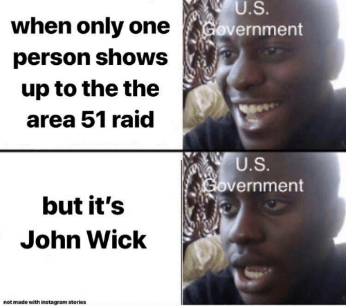 john wick: U.S.  when only one  Government  person shows  up to the the  area 51 raid  U.S.  Government  but it's  John Wick  not made with instagram stories