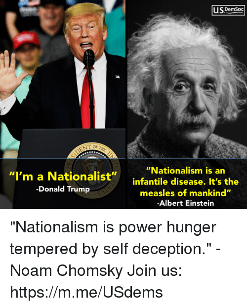 "Albert Einstein, Donald Trump, and Einstein: U.SDemsoc  ""Nationalism is an  ""I'm a Nationalist""infantile disease. It's the  -Donald Trump  measles of mankind""  Albert Einstein ""Nationalism is power hunger tempered by self deception."" - Noam Chomsky Join us: https://m.me/USdems"