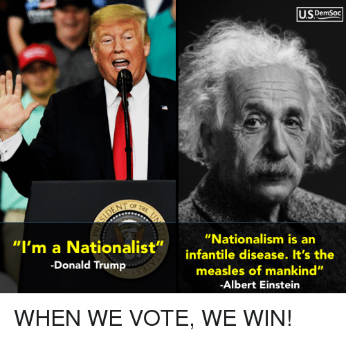 "The Donald Trump: U.SDemsoc  ""Nationalism is an  ""I'm a Nationalist""infantile disease. It's the  -Donald Trump  measles of mankind""  Albert Einstein WHEN WE VOTE, WE WIN!"