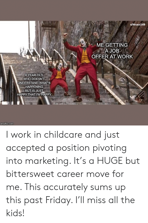 Friday, Work, and Happy: u/ttracs149  ME GETTING  A JOB  OFFER AT WORK  6 YEAR OLD  WHO DOESN'T  UNDERSTAND WHAT'S  HAPPENING  BUT IS JUST  HAPPY THAT I'M HAPPY  imgflip.com I work in childcare and just accepted a position pivoting into marketing. It's a HUGE but bittersweet career move for me. This accurately sums up this past Friday. I'll miss all the kids!