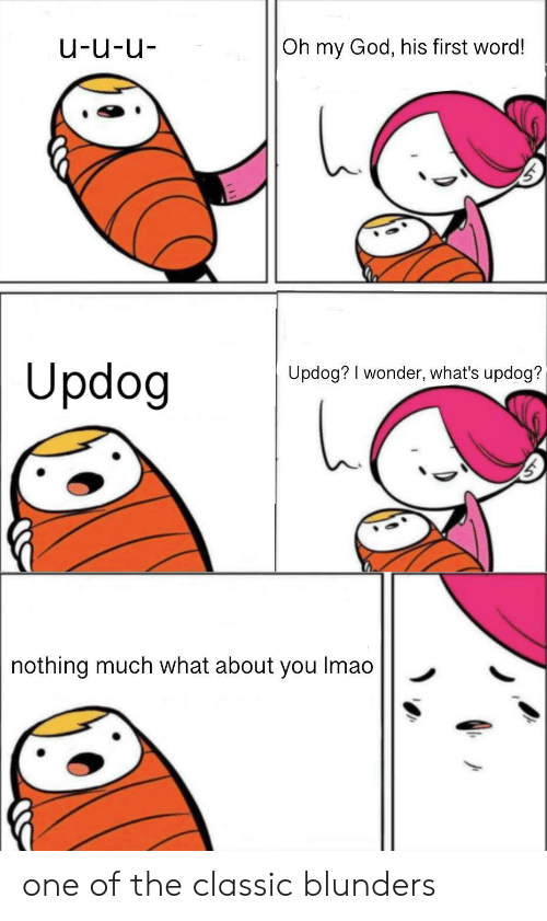 God, Oh My God, and Word: u-u-u  Oh my God, his first word!  Updog  Updog? I wonder, what's updog?  nothing much what about you Imao one of the classic blunders