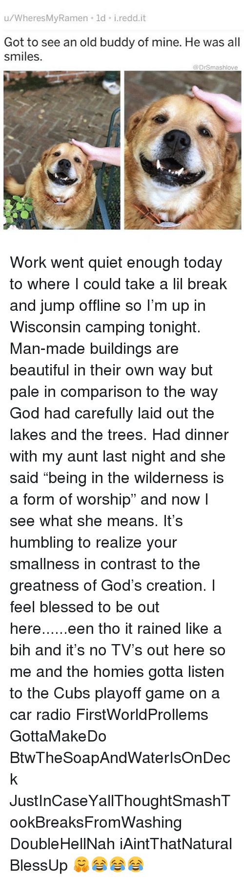 """Beautiful, Blessed, and God: u/WheresMyRamen ld i.redd.it  Got to see an old buddy of mine. He was all  smiles.  @DrSmashlove Work went quiet enough today to where I could take a lil break and jump offline so I'm up in Wisconsin camping tonight. Man-made buildings are beautiful in their own way but pale in comparison to the way God had carefully laid out the lakes and the trees. Had dinner with my aunt last night and she said """"being in the wilderness is a form of worship"""" and now I see what she means. It's humbling to realize your smallness in contrast to the greatness of God's creation. I feel blessed to be out here......een tho it rained like a bih and it's no TV's out here so me and the homies gotta listen to the Cubs playoff game on a car radio FirstWorldProllems GottaMakeDo BtwTheSoapAndWaterIsOnDeck JustInCaseYallThoughtSmashTookBreaksFromWashing DoubleHellNah iAintThatNatural BlessUp 🤗😂😂😂"""