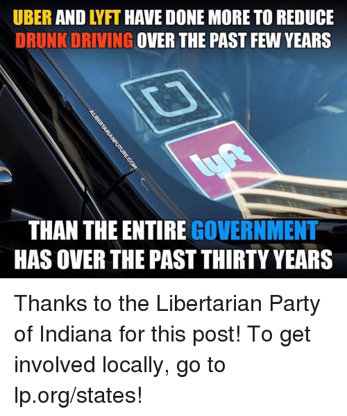 drunk driving: UBER AND LYFT HAVE DONE MORE TO REDUCE  DRUNK DRIVING OVER THE PAST FEW YEARS  THAN THE ENTIRE GOVERNMENT  HAS OVER THE PAST THIRTY YEARS Thanks to the Libertarian Party of Indiana for this post! To get involved locally, go to lp.org/states!