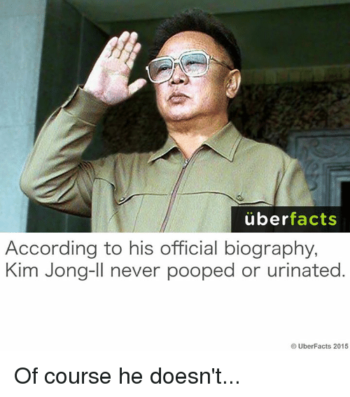 Urin: uber  facts  According to his official biography,  Kim Jong-Il never pooped or urinated  UberFacts 2015 Of course he doesn't...