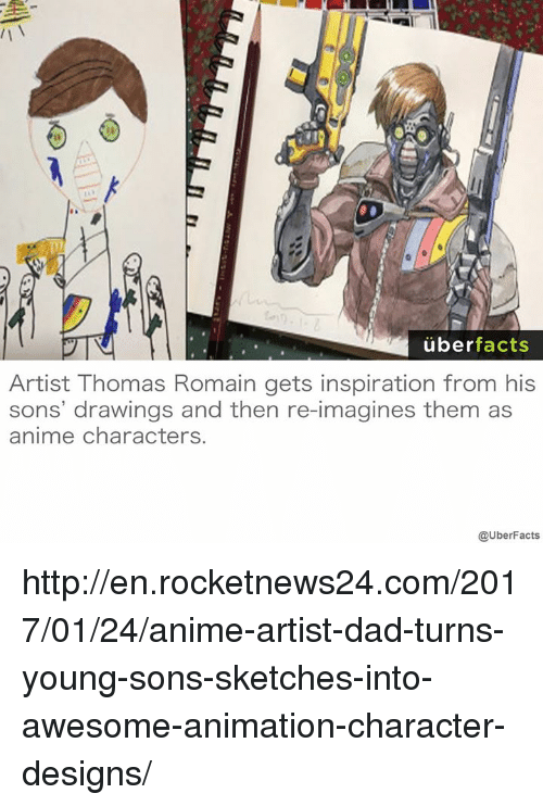 animated characters: uber  facts  Artist Thomas Romain gets inspiration from his  sons' drawings and then re-imagines them as  anime characters.  @UberFacts http://en.rocketnews24.com/2017/01/24/anime-artist-dad-turns-young-sons-sketches-into-awesome-animation-character-designs/