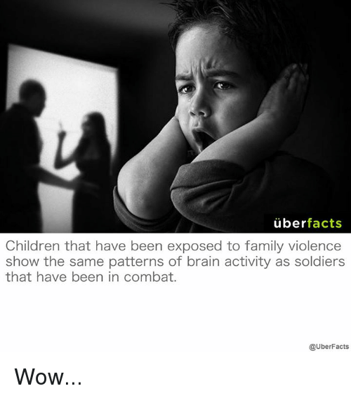 Exposion: uber  facts  Children that have been exposed to family violence  show the same patterns of brain activity as soldiers  that have been in combat.  @UberFacts Wow...