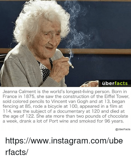Eiffel Towered: uber  facts  Jeanna Calment is the world's longest-living person. Born in  France in 1875, she saw the construction of the Eiffel Tower,  sold colored pencils to Vincent van Gogh and at 13, began  fencing at 85, rode a bicycle at 100, appeared in a film at  114, was the subject of a documentary at 120 and died at  the age of 122. She ate more than two pounds of chocolate  a week, drank a lot of Port wine and smoked for 96 years.  @UberFacts https://www.instagram.com/uberfacts/
