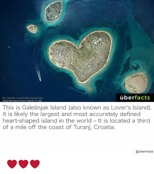 heart shape: uber  facts  Otok Gales nak akotori Pasmanskog kanala  Galesnak Island (Lower's lsland), Croatia  This is Galesnjak lsland (also known as Lover's lsland)  It is likely the largest and most accurately defined  heart-shaped island in the world It is located a third  of a mile off the coast of Turanj, Croatia.  @UberFacts ❤️❤️❤️