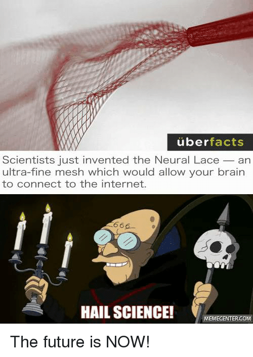 Neuralize: uber  facts  Scientists just invented the Neural Lace an  ultra-fine mesh which would allow your brain  to connect to the internet.  666-  HAIL SCIENCE!  MEMECENTER.COM The future is NOW!