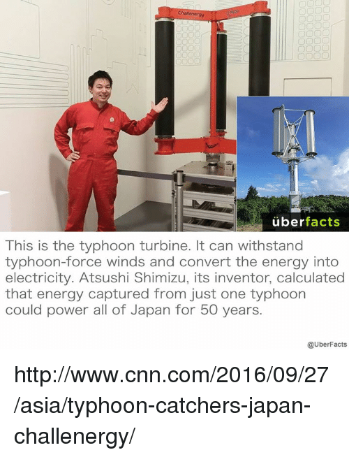 Calculation: uber  facts  This is the typhoon turbine. It can withstand  typhoon-force winds and convert the energy into  electricity. Atsushi Shimizu, its inventor, calculated  that energy captured from just one typhoon  could power all of Japan for 50 years.  @UberFacts http://www.cnn.com/2016/09/27/asia/typhoon-catchers-japan-challenergy/