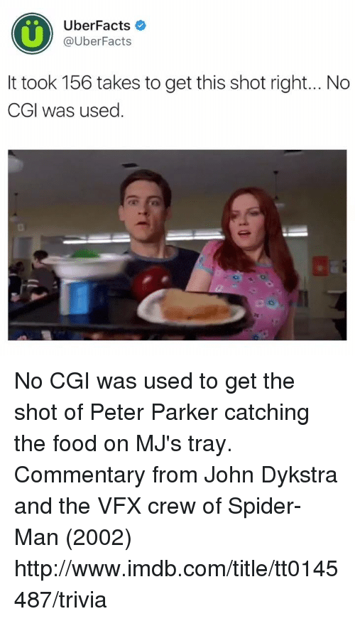 Memes, Spider, and Uber: Uber Facts  @Uber Facts  It took 156 takes to get this shot right... No  CGI was used No CGI was used to get the shot of Peter Parker catching the food on MJ's tray.  Commentary from John Dykstra and the VFX crew of Spider-Man (2002) http://www.imdb.com/title/tt0145487/trivia