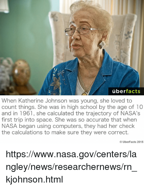 Computers, Memes, and Nasa: uber  facts  When Katherine Johnson was young, she loved to  count things. She was in high school by the age of 10  and in 1961, she calculated the trajectory of NASA's  first trip into space. She was so accurate that when  NASA began using computers, they had her check  the calculations to make sure they were correct.  Uber Facts 2015 https://www.nasa.gov/centers/langley/news/researchernews/rn_kjohnson.html