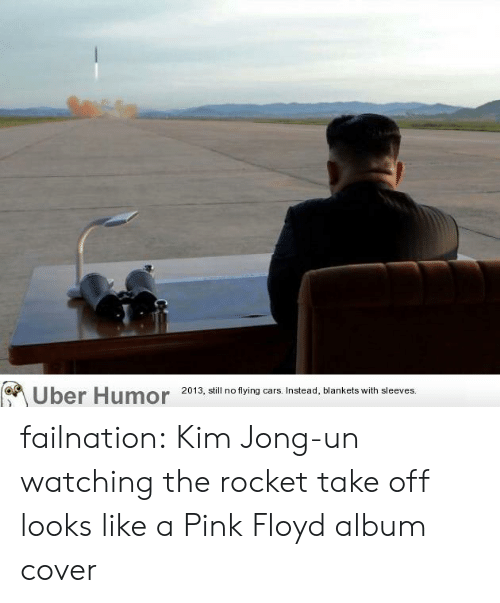 Pink Floyd: Uber  Humor  2013, ill no tying ars Instead, blankets with sleeves failnation:  Kim Jong-un watching the rocket take off looks like a Pink Floyd album cover