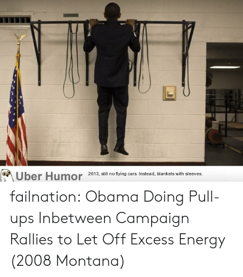 Cars, Energy, and Obama: Uber Humor  2013, still no flying cars. Instead, blankets with sleeves. failnation:  Obama Doing Pull-ups Inbetween Campaign Rallies to Let Off Excess Energy (2008 Montana)