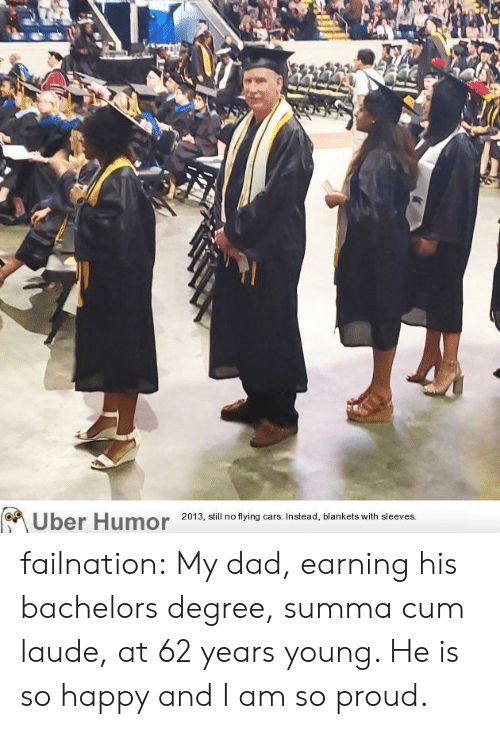 Cars, Cum, and Dad: Uber Humor  2013, still no flying cars. Instead, blankets with sleeves failnation:  My dad, earning his bachelors degree, summa cum laude, at 62 years young. He is so happy and I am so proud.