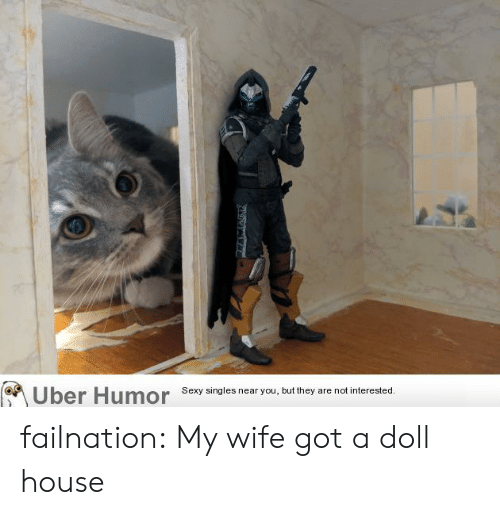 Sexy, Tumblr, and Uber: Uber Humor  Sexy singles near you, but they are not interested. failnation:  My wife got a doll house