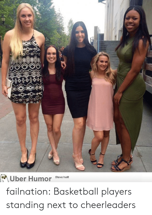 Basketball: Uber Humor  Steve holt! failnation:  Basketball players standing next to cheerleaders