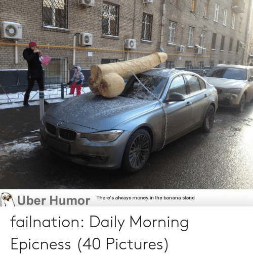 Epicness: Uber  Humor  There's always money in the banana stand failnation:  Daily Morning Epicness (40 Pictures)