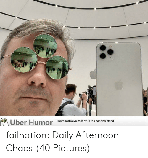 Money, Tumblr, and Uber: Uber Humor  There's always money in the banana stand failnation:  Daily Afternoon Chaos (40 Pictures)