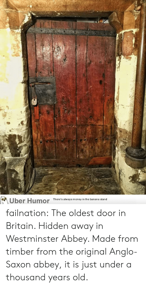 The Oldest: Uber Humor  There's always money in the banana stand failnation:  The oldest door in Britain. Hidden away in Westminster Abbey. Made from timber from the original Anglo-Saxon abbey, it is just under a thousand years old.