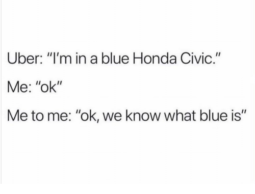 """civic: Uber: """"I'm in a blue Honda Civic.""""  Me: """"ok""""  Me to me: """"ok, we know what blue is"""""""