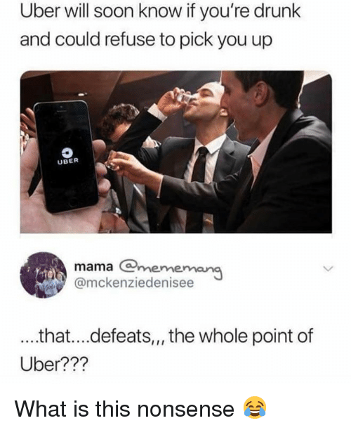 Drunk, Memes, and Soon...: Uber will soon know if you're drunk  and could refuse to pick you up  UBER  mama @mememang  @mckenziedenisee  ...that...defeats,,the whole point of  Uber??? What is this nonsense 😂