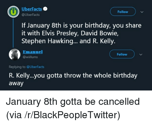 elvis: UberFacts  Follow  @UberFacts  If January 8th is your birthday, you share  it with Elvis Presley, David Bowie,  Stephen Hawking... and R. Kelly.  Emanuel  Follow  @wiillums  Replying to @UberFacts  R. Kelly..you gotta throw the whole birthday  away January 8th gotta be cancelled (via /r/BlackPeopleTwitter)