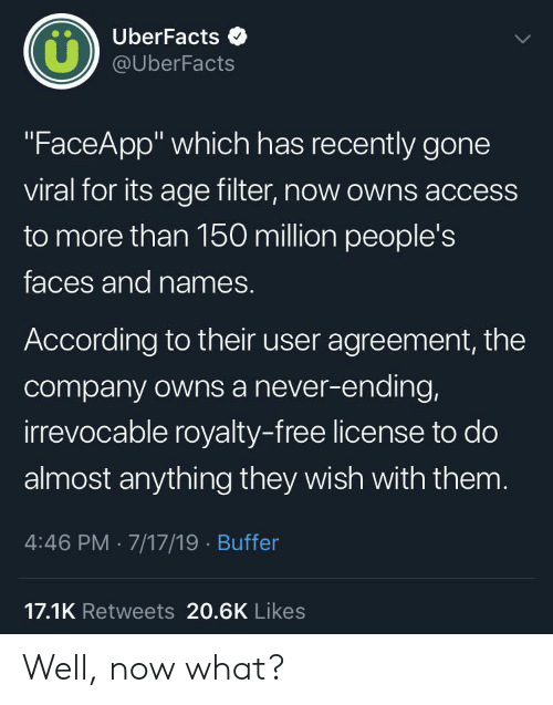 "Access, Free, and Never: UberFacts  LL  @UberFacts  ""FaceApp"" which has recently gone  viral for its age filter, now owns access  to more than 150 million people's  faces and names.  According to their user agreement, the  company owns a never-ending,  irrevocable royalty-free license to do  almost anything they wish with them.  4:46 PM 7/17/19 Buffer  17.1K Retweets 20.6K Likes Well, now what?"