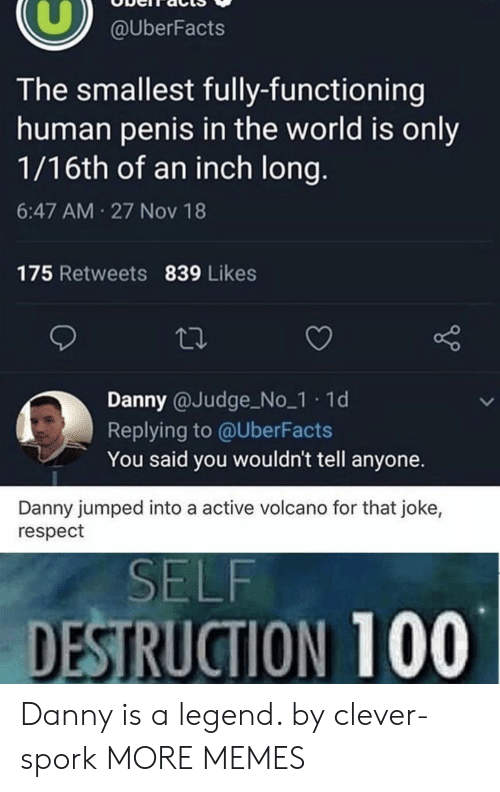 Uberfacts: @UberFacts  The smallest fully-functioning  human penis in the world is only  1/16th of an inch long.  6:47 AM 27 Nov 18  175 Retweets 839 Likes  Danny @Judge No_1 1d  Replying to @UberFacts  You said you wouldn't tell anyone.  Danny jumped into a active volcano for that joke,  respect  SELF  DESTRUCTION 100 Danny is a legend. by clever-spork MORE MEMES