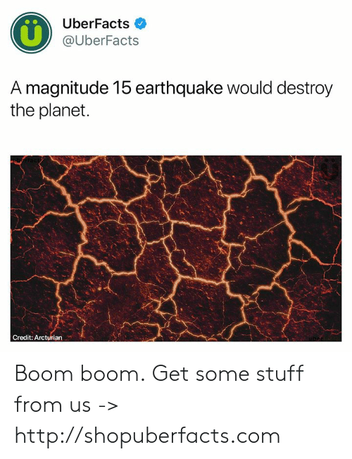 Earthquake: UberFacts  @UberFacts  A magnitude 15 earthquake would destroy  the planet  Credit: Arcturian Boom boom.  Get some stuff from us -> http://shopuberfacts.com