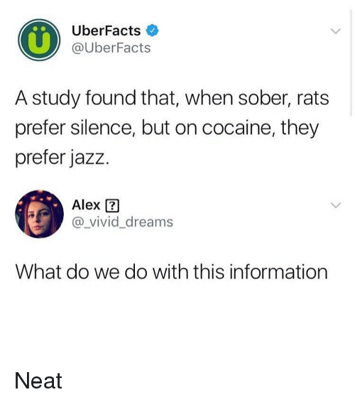 Funny, Cocaine, and Information: UberFacts  @UberFacts  A study found that, when sober, rats  prefer silence, but on cocaine, they  prefer jazz.  Alex  @_vivid_dreams  What do we do with this information Neat
