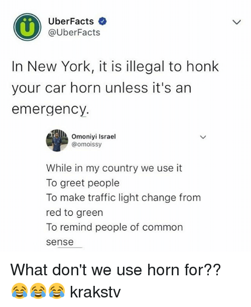 Commoner: UberFacts  @UberFacts  In New York, it is illegal to honk  your car horn unless it's arn  emergency.  Omoniyi Israel  omoissy  While in my country we use it  To greet people  To make traffic light change from  red to green  To remind people of common  sense What don't we use horn for?? 😂😂😂 krakstv
