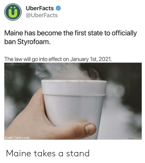 Uberfacts: UberFacts  @UberFacts  Maine has become the first state to officially  ban Styrofoam  The law will go into effect on January 1st, 2021  überfacts  Credit: Caleb Lucas Maine takes a stand